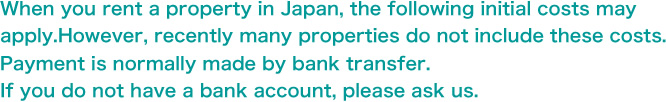 When you rent a property in Japan, the following initial costs may apply. However, recently many properties do not include these costs. Payment is normally made by bank transfer. If you do not have a bank account, please ask us.